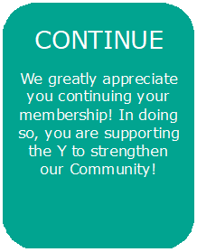 Continue - We greatly appreciate you continuing your membership! In doing so, you are supporting the Y to strengthen our Community!